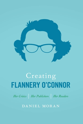 Creating Flannery O'Connor - Her Critics, Her Publishers, Her Readers ebook by Daniel Moran