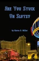 Are You Stuck On Slots? ebook by Karen Millar