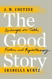 The Good Story - Exchanges on Truth, Fiction and Psychotherapy ebook by J. M. Coetzee,Arabella Kurtz