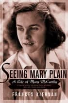 Seeing Mary Plain: A Life of Mary McCarthy ebook by Frances Kiernan