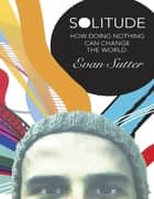 Solitude: How Doing Nothing Can Change the World ebook by Evan Sutter
