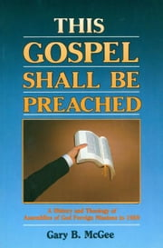 This Gospel Shall Be Preached, Vol. 1: A History and Theology of Assemblies of God Foreign Missions to 1959 ebook by Gary B. McGee