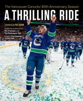 A Thrilling Ride - The Vancouver Canucks' Fortieth Anniversary Season ebook by Writers From The Province And The Vancouver Sun