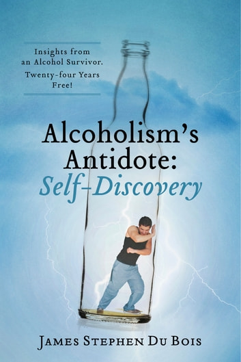 Alcoholism's Antidote: Self-Discovery - Insights from an Alcohol Survivor. Twenty-four Years Free! ebook by James  Stephen  Du Bois