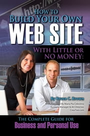 How to Build Your Own Website With Little or No Money - The Complete Guide for Business and Personal Use ebook by Bruce C. Brown