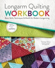 Longarm Quilting Workbook - Basic Skills, Techniques & Motifs for Modern Longarming ebook by Teresa Silva