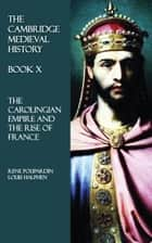 The Cambridge Medieval History - Book X - The Carolingian Empire and the Rise of France ebook by Rene Poupardin, Louis Halphen
