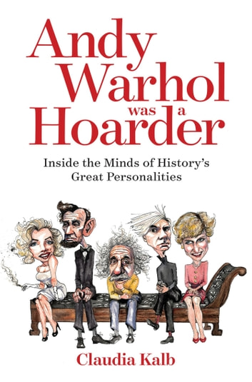 Andy Warhol Was a Hoarder - Inside the Minds of History's Great Personalities ebook by Claudia Kalb