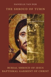 The shroud of Turin - burial shroud of Jesus, baptismal garment of Christ ebook by Danielle van Dijk,Henk van Oort