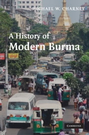 A History of Modern Burma ebook by Professor Michael W. Charney