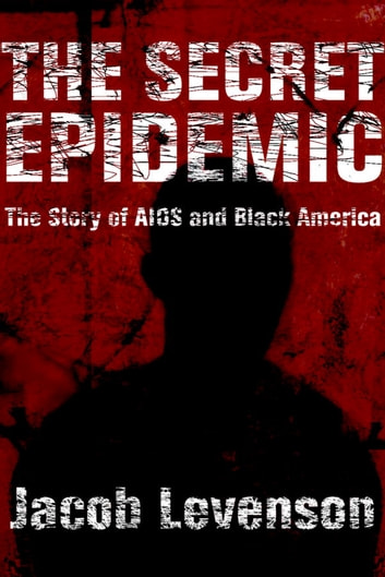 The Secret Epidemic - The Story of AIDS and Black America ebook by Jacob Levenson