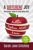 A Different Joy: The Parents' Guide To Living Better With Autism, Dyslexia, ADHD and more... ebook by Sarah-Jane Critchley