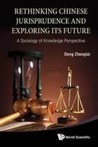 Rethinking Chinese Jurisprudence And Exploring Its Future: A Sociology Of Knowledge Perspective ebook by Zhenglai Deng