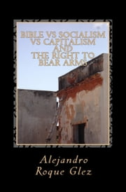 Bible vs Socialism vs Capitalism, and The Right to Bear Arms. ebook by Alejandro Roque Glez