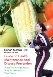 Guide To Health Maintenance And Disease Prevention - What You Need to Know. Why You Should Ask Your Doctor ebook by Ijindah Marcus Uriri, MD, MPH&TM, MPH