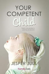 YOUR COMPETENT CHILD - Toward a new paradigm in parenting and education ebook by Jesper Juul
