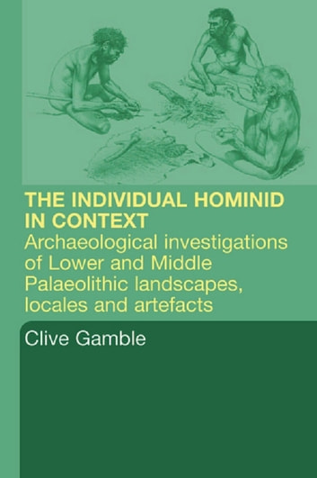Hominid Individual in Context - Archaeological Investigations of Lower and Middle Palaeolithic landscapes, locales and artefacts ebook by