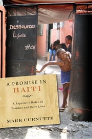 A Promise in Haiti: A Reporter's Notes on Families and Daily Lives ebook by Curnutte, Mark