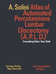 Atlas of Automated Percutaneous Lumbar Discectomy (A.P.L.D.) - According to the Onik Method ebook by Gary Onik,Sylvia Notini,Antonio Solini