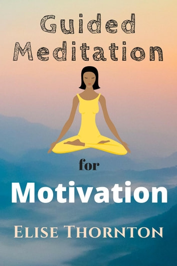 Guided Meditation For Motivation - Guided Meditation, #10 電子書籍 by Elise Thornton