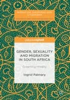 Gender, Sexuality and Migration in South Africa - Governing Morality ebook by Ingrid Palmary