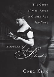 A Season of Splendor - The Court of Mrs. Astor in Gilded Age New York ebook by Greg King