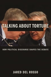 Talking About Torture - How Political Discourse Shapes the Debate ebook by Jared Del Rosso