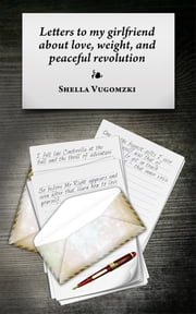 Letters To My Girlfriend About Love, Weight, And Peaceful Revolution ebook by Shella Vugomzki