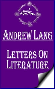 Letters on Literature (Annotated) ebook by Andrew Lang