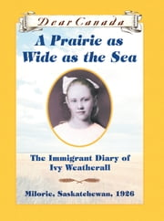 Dear Canada: A Prairie as Wide as the Sea - The Immigrant Diary of Ivy Weatherall, Milorie, Saskatchewan, 1926 ebook by Sarah Ellis