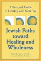Jewish Paths toward Healing and Wholeness - A Personal Guide to Dealing with Suffering ebook by Debbie Friedman, Rabbi Kerry M. Olitzky