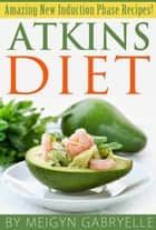 Atkins Diet: Amazing New Induction Phase Recipes! ebook by Meigyn Gabryelle