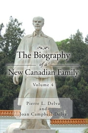 The Biography of a New Canadian Family Volume 4 - Volume 4 ebook by Pierre L. Delva;Joan Campbell-Delv
