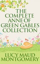 Complete Anne of Green Gables Collection, The ebook by L. M. Montgomery