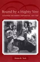 Bound By a Mighty Vow - Sisterhood and Women's Fraternities, 1870-1920 ebook by Diana B. Turk