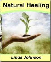 Natural Healing - Proven Remedies To Lower Blood Pressure, How to Get Rid of Allergies, How to Cure Hay Fever, How to Cure Eczema, The Cure for Anxiety and More ebook by Linda Johnson