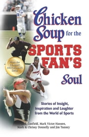Chicken Soup for the Sports Fan's Soul - Stories of Insight, Inspiration and Laughter from the World of Sports ebook by Jack Canfield, Mark Victor Hansen