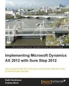 Implementing Microsoft Dynamics AX 2012 with Sure Step 2012 ebook by Keith Dunkinson, Andrew Birch