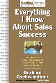 Everything I Know About Sales Success: The World's Greatest Business Minds Reveal Their Formulas for Winning the Hearts and Minds ebook by Gschwandtner, Gerhard