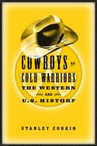 Cowboys As Cold Warriors - The Western And U S History ebook by Stanley Corkin