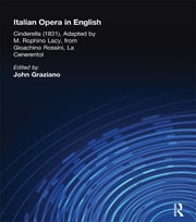 Italian Opera in English - Cinderella, Adapted by M. Rophino Lacy, 1831, from Gioachino Rossini, La Cenerentol ebook by John Graziano