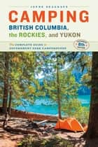 Camping BC, the Rockies & Yukon - The Complete Guide to National, Provincial, and Territorial Campgrounds-Expanded Eighth Edition ebook by Jayne Seagrave