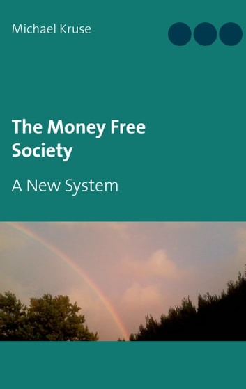 The Money Free Society - A New System ebook by Michael Kruse