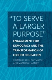 """To Serve a Larger Purpose"": Engagement for Democracy and the Transformation of Higher Education ebook by Saltmarsh, John"