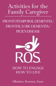 Activities for the Family Caregiver Frontotemporal Dementia / Frontal Lobe Dementia / Pick's Disease - How to Engage / How to Live ebook by Scott Silknitter,CDP,Robert Brennan,RN,NHA,MS,Vanessa Emm,BA,ACC/EDU,AC-BC