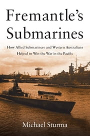 Fremantle's Submarines - How Allied Submariners and Western Australians Helped Win the War in the Pacific ebook by Michael Sturma