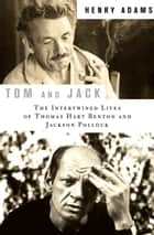 Tom and Jack - The Intertwined Lives of Thomas Hart Benton and Jackson Pollock ebook by Henry Adams