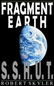 Fragment Earth - 001 - S.S.H.U.T. ebook by Robert Skyler