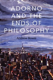 Adorno and the Ends of Philosophy ebook by Andrew Bowie