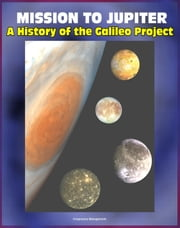 Mission to Jupiter: A History of the Galileo Project - Comprehensive History of the Epic Exploration of Jupiter and its Moons, Io, Europa, Callisto, Failures and Triumphs (NASA SP-2007-4231) ebook by Progressive Management